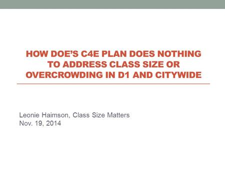Leonie Haimson, Class Size Matters Nov. 19, 2014 HOW DOE'S C4E PLAN DOES NOTHING TO ADDRESS CLASS SIZE OR OVERCROWDING IN D1 AND CITYWIDE.