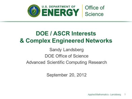 Sandy Landsberg DOE Office of Science Advanced Scientific Computing Research September 20, 2012 DOE / ASCR Interests & Complex Engineered Networks Applied.