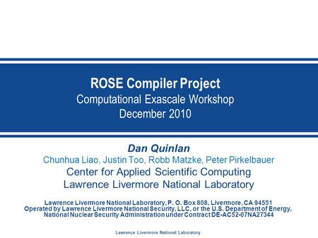 Lawrence Livermore National Laboratory ROSE Compiler Project Computational Exascale Workshop December 2010 Dan Quinlan Chunhua Liao, Justin Too, Robb Matzke,