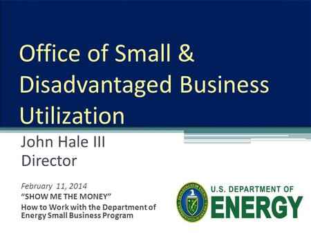 "Office of Small & Disadvantaged Business Utilization John Hale III Director February 11, 2014 ""SHOW ME THE MONEY"" How to Work with the Department of Energy."