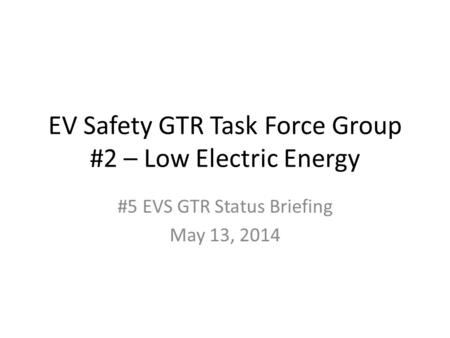 EV Safety GTR Task Force Group #2 – Low Electric Energy #5 EVS GTR Status Briefing May 13, 2014.