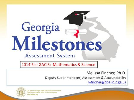 Melissa Fincher, Ph.D. Deputy Superintendent, Assessment & Accountability  2014 Fall GACIS: Mathematics &