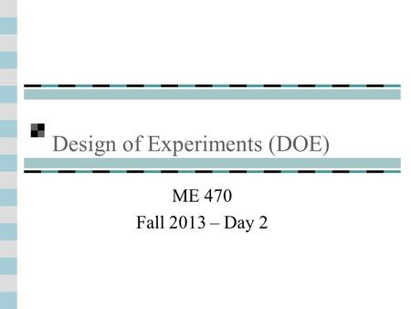 Design of Experiments (DOE) ME 470 Fall 2013 – Day 2.