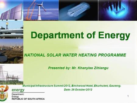 Municipal Infrastructure Summit 2012, Birchwood Hotel, Ekurhuleni, Gauteng. Date: 26 October 2012 NATIONAL SOLAR WATER HEATING PROGRAMME Presented by: