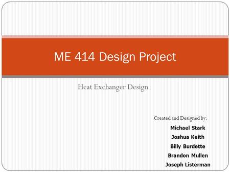 ME 414 Design Project Heat Exchanger Design Created and Designed by: