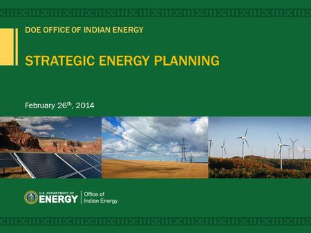 DOE OFFICE OF INDIAN ENERGY STRATEGIC ENERGY PLANNING February 26 th, 2014.
