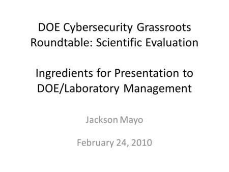 DOE Cybersecurity Grassroots Roundtable: Scientific Evaluation Ingredients for Presentation to DOE/Laboratory Management Jackson Mayo February 24, 2010.