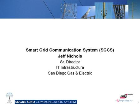 Smart Grid Communication System (SGCS) Jeff Nichols Sr. Director IT Infrastructure San Diego Gas & Electric 1.