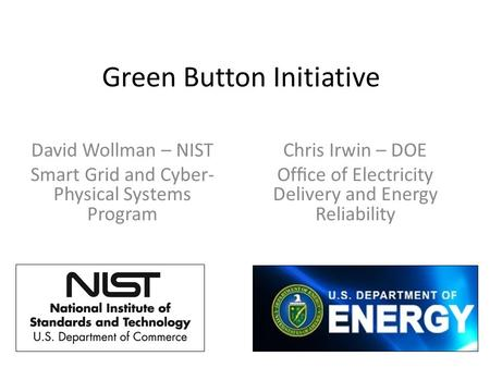 Green Button Initiative David Wollman – NIST Smart Grid and Cyber- Physical Systems Program Chris Irwin – DOE Office of Electricity Delivery and Energy.