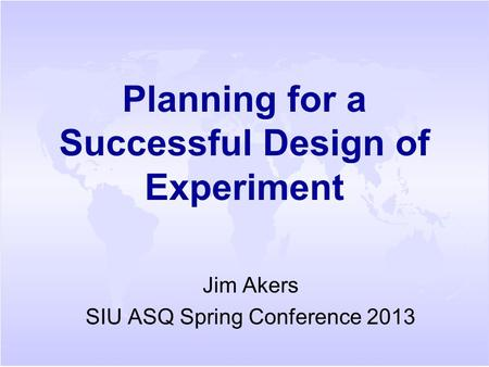 Planning for a Successful Design of Experiment Jim Akers SIU ASQ Spring Conference 2013.