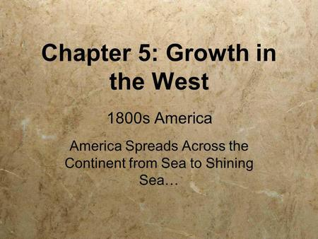 Chapter 5: Growth in the West America Spreads Across the Continent from Sea to Shining Sea… 1800s America.
