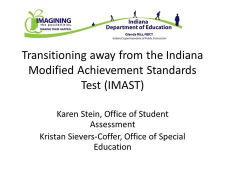 Transitioning away from the Indiana Modified Achievement Standards Test (IMAST) Karen Stein, Office of Student Assessment Kristan Sievers-Coffer, Office.