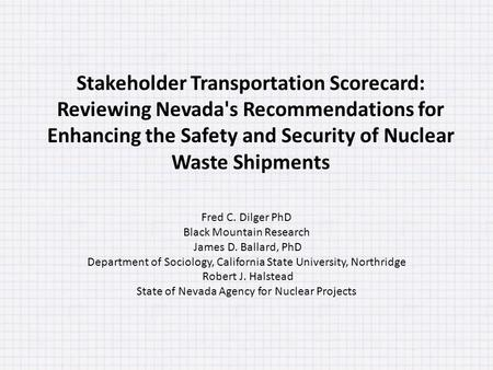 Stakeholder Transportation Scorecard: Reviewing Nevada's Recommendations for Enhancing the Safety and Security of Nuclear Waste Shipments Fred C. Dilger.