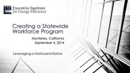 Monterey, California September 4, 2014 Creating a Statewide Workforce Program Leveraging a National Initiative.