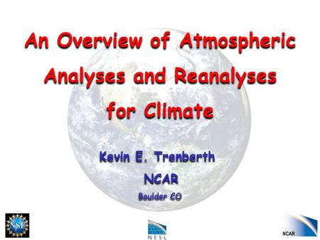 An Overview of Atmospheric Analyses and Reanalyses for Climate Kevin E. Trenberth NCAR Boulder CO An Overview of Atmospheric Analyses and Reanalyses for.