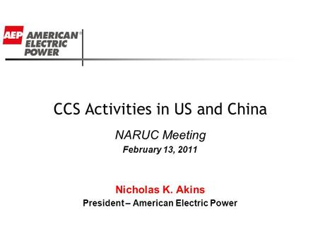 CCS Activities in US and China NARUC Meeting February 13, 2011 Nicholas K. Akins President – American Electric Power.