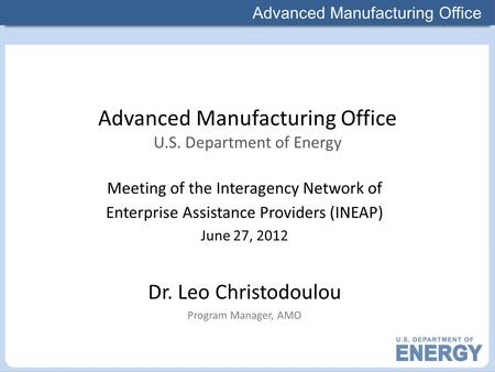 Advanced Manufacturing Office Meeting of the Interagency Network of Enterprise Assistance Providers (INEAP) June 27, 2012 Dr. Leo Christodoulou Program.