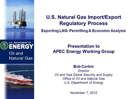 U.S. Natural Gas Import/Export Regulatory Process Exporting LNG: Permitting & Economic Analysis Presentation to APEC Energy Working Group Bob Corbin Director.