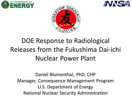 DOE Response to Radiological Releases from the Fukushima Dai-ichi Nuclear Power Plant Daniel Blumenthal, PhD, CHP Manager, Consequence Management Program.