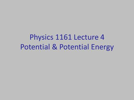 Physics 1161 Lecture 4 Potential & Potential Energy.