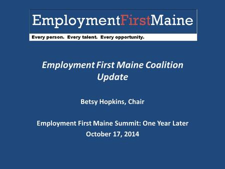 Employment First Maine Coalition Update Betsy Hopkins, Chair Employment First Maine Summit: One Year Later October 17, 2014.