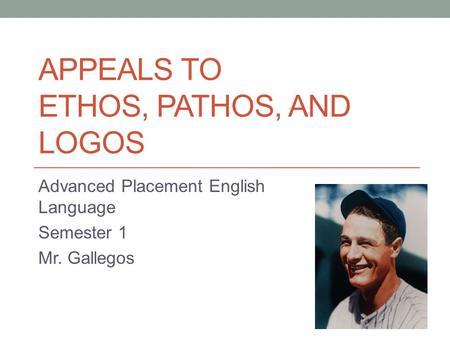 APPEALS TO ETHOS, PATHOS, AND LOGOS Advanced Placement English Language Semester 1 Mr. Gallegos.