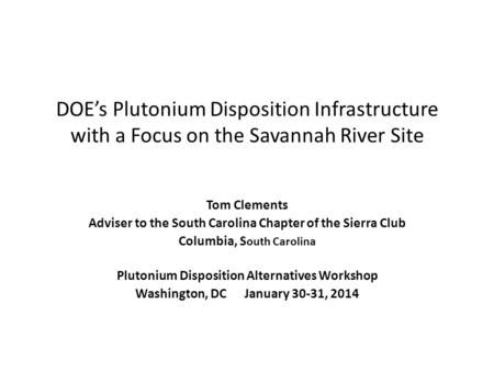 DOE's Plutonium Disposition Infrastructure with a Focus on the Savannah River Site Tom Clements Adviser to the South Carolina Chapter of the Sierra Club.