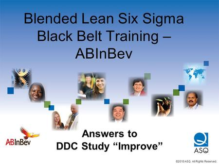 "Blended Lean Six Sigma Black Belt Training – ABInBev ©2010 ASQ. All Rights Reserved. Answers to DDC Study ""Improve"""