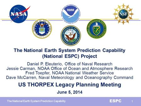 The National Earth System Prediction Capability ESPC 1 The National Earth System Prediction Capability (National ESPC) Project Daniel P. Eleuterio, Office.