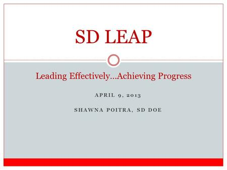APRIL 9, 2013 SHAWNA POITRA, SD DOE SD LEAP Leading Effectively…Achieving Progress.