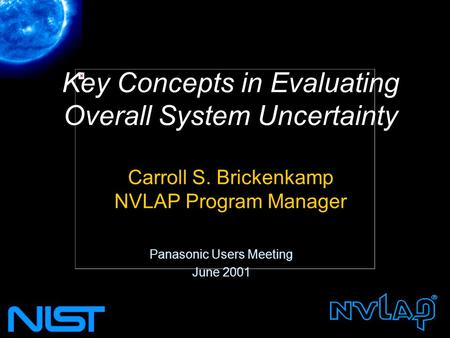 Key Concepts in Evaluating Overall System Uncertainty Carroll S. Brickenkamp NVLAP Program Manager Panasonic Users Meeting June 2001.