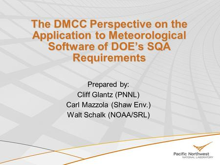 The DMCC Perspective on the Application to Meteorological Software of DOE's SQA Requirements Prepared by: Cliff Glantz (PNNL) Carl Mazzola (Shaw Env.)