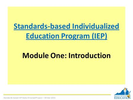 Standards-based Individualized Education Program (IEP) Module One: Introduction Standards-based IEP State-Directed Project – Winter 2011.