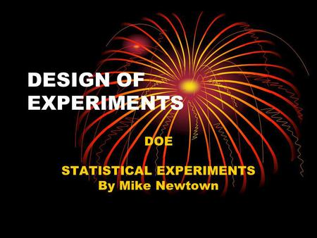 DESIGN OF EXPERIMENTS DOE STATISTICAL EXPERIMENTS By Mike Newtown.