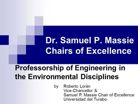 Dr. Samuel P. Massie Chairs of Excellence Professorship of Engineering in the Environmental Disciplines byRoberto Lorán Vice-Chancellor & Samuel P. Massie.