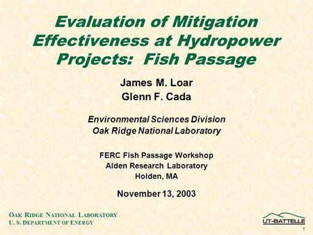O AK R IDGE N ATIONAL L ABORATORY U. S. D EPARTMENT OF E NERGY 1 Evaluation of Mitigation Effectiveness at Hydropower Projects: Fish Passage James M. Loar.