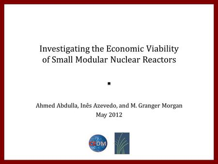 Investigating the Economic Viability of Small Modular Nuclear Reactors Ahmed Abdulla, Inês Azevedo, and M. Granger Morgan May 2012.