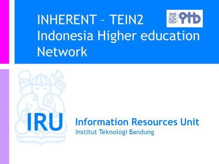 IRU Information Resources Unit Institut Teknologi Bandung INHERENT – TEIN2 Indonesia Higher education Network.