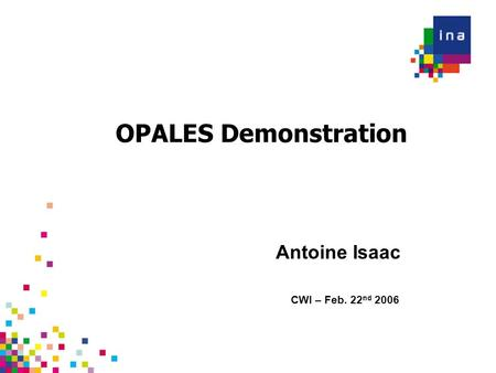 OPALES Demonstration CWI – Feb. 22 nd 2006 Antoine Isaac.