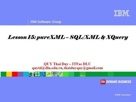 ® IBM Software Group © IBM Corporation QUY Thai Duy – ITFac DLU  Lesson 15: pureXML – SQL/XML & XQuery.