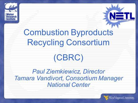 Combustion Byproducts Recycling Consortium (CBRC) Paul Ziemkiewicz, Director Tamara Vandivort, Consortium Manager National <strong>Center</strong>.