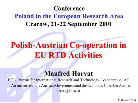 M. Horvat, BIT, AT Poland in the European Research Area Conference Poland in the European Research Area Cracow, 21-22 September 2001 Polish-Austrian Co-operation.
