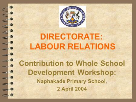 DIRECTORATE: LABOUR RELATIONS Contribution to Whole School Development Workshop: Naphakade Primary School, 2 April 2004.