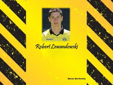 Robert Lewandowski Banaś Bartłomiej. Robert was born August 21, 1988. Polish football player. He plays as a striker. He play of national team. Currently.