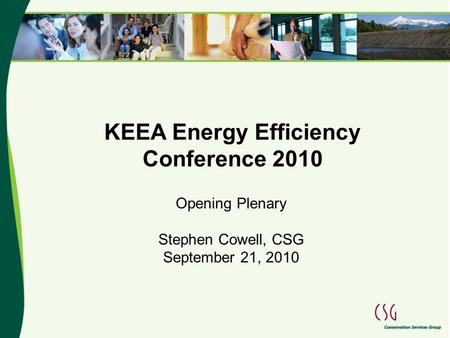 KEEA Energy Efficiency Conference 2010 Opening Plenary Stephen Cowell, CSG September 21, 2010.