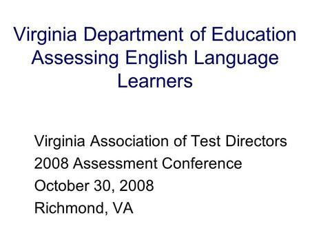 Virginia Department of Education Assessing English Language Learners Virginia Association of Test Directors 2008 Assessment Conference October 30, 2008.