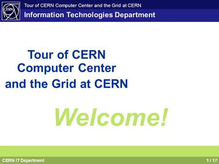 CERN IT Department1 / 17 Tour of CERN Computer Center and the Grid at CERN Information Technologies Department Tour of CERN Computer Center and the Grid.
