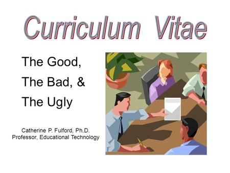 The Good, The Bad, & The Ugly Catherine P. Fulford, Ph.D. Professor, Educational Technology.