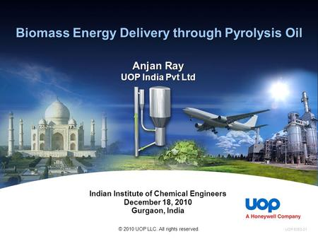 Biomass Energy Delivery through Pyrolysis Oil Anjan Ray UOP India Pvt Ltd Indian Institute of Chemical Engineers December 18, 2010 Gurgaon, India UOP 5363-01.