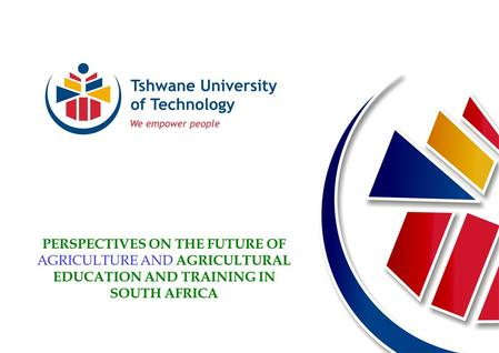 PERSPECTIVES ON THE FUTURE OF AGRICULTURE AND AGRICULTURAL EDUCATION AND TRAINING IN SOUTH AFRICA.